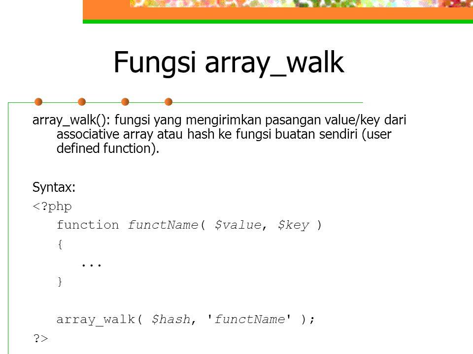 Fungsi array_walk array_walk(): fungsi yang mengirimkan pasangan value/key dari associative array atau hash ke fungsi buatan sendiri (user defined fun