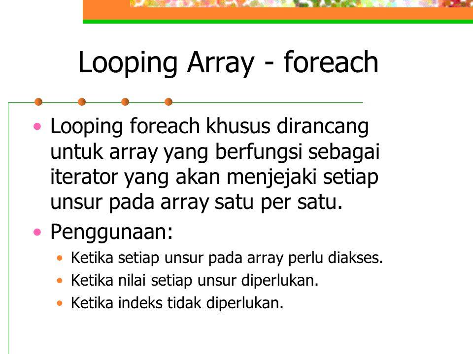 Looping Array - foreach •Looping foreach khusus dirancang untuk array yang berfungsi sebagai iterator yang akan menjejaki setiap unsur pada array satu per satu.