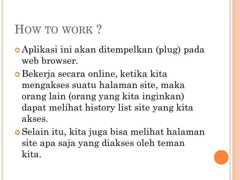 H OW TO WORK . Aplikasi ini akan ditempelkan (plug) pada web browser.