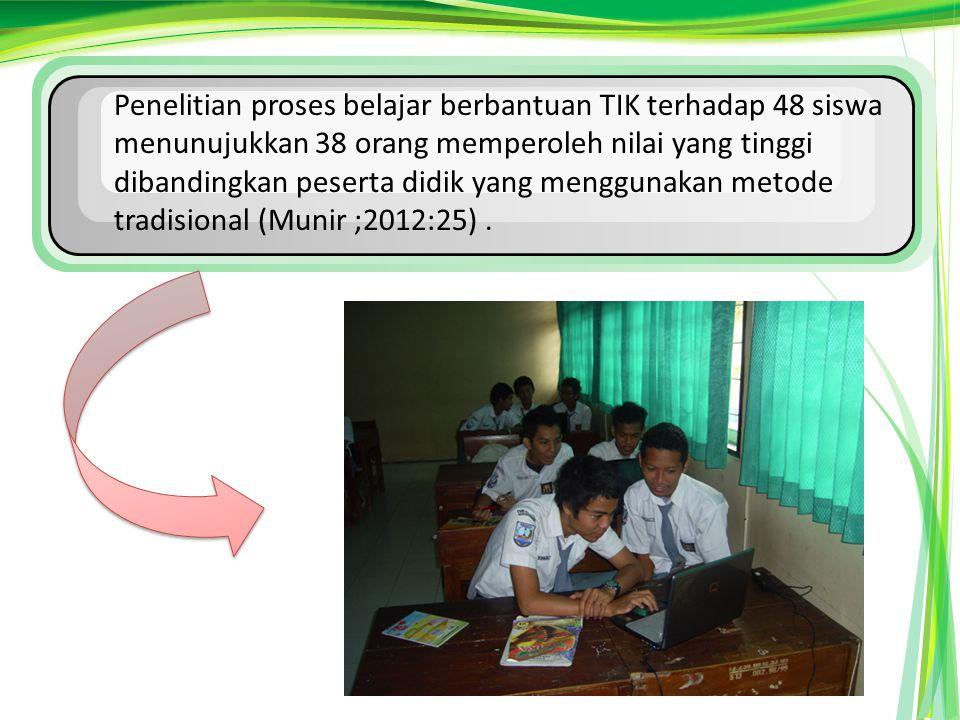 Penelitian proses belajar berbantuan TIK terhadap 48 siswa menunujukkan 38 orang memperoleh nilai yang tinggi dibandingkan peserta didik yang menggunakan metode tradisional (Munir ;2012:25).