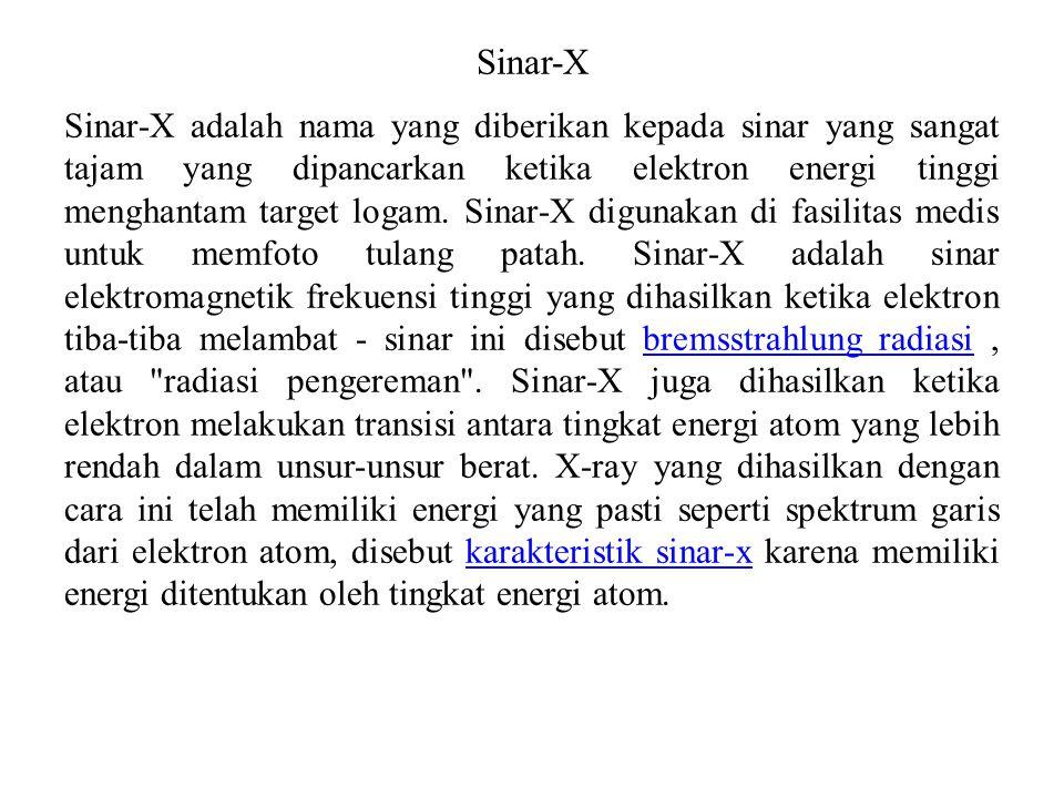 Sinar-X Sinar-X adalah nama yang diberikan kepada sinar yang sangat tajam yang dipancarkan ketika elektron energi tinggi menghantam target logam. Sina