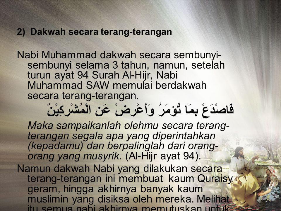 2) Dakwah secara terang-terangan Nabi Muhammad dakwah secara sembunyi- sembunyi selama 3 tahun, namun, setelah turun ayat 94 Surah Al-Hijr, Nabi Muhammad SAW memulai berdakwah secara terang-terangan.