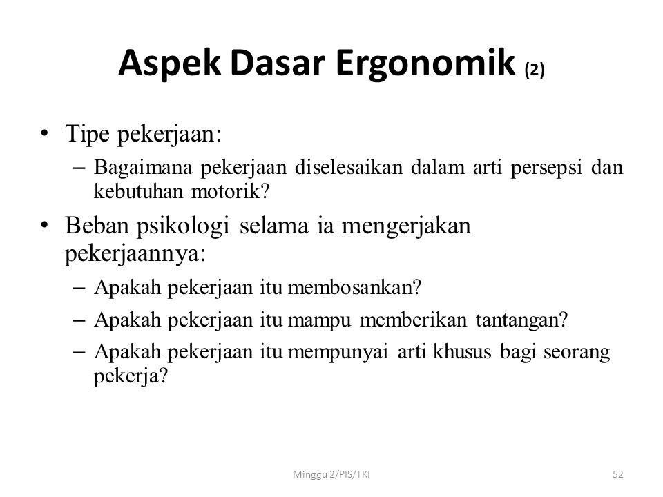 Minggu 2/PIS/TKI52 Aspek Dasar Ergonomik (2) • Tipe pekerjaan: – Bagaimana pekerjaan diselesaikan dalam arti persepsi dan kebutuhan motorik.
