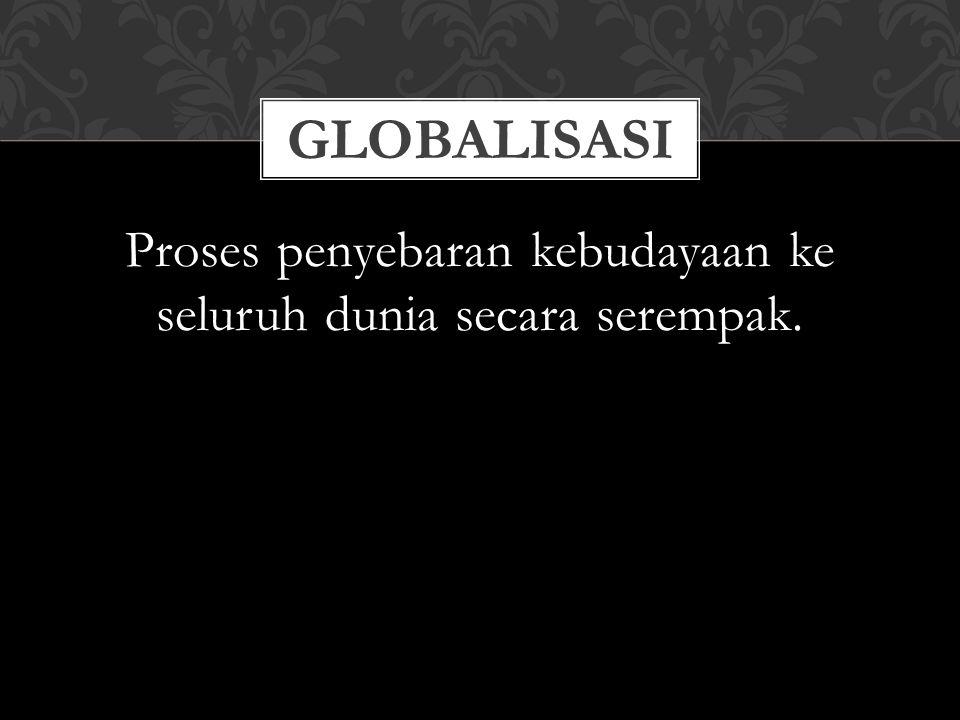 Proses penyebaran kebudayaan ke seluruh dunia secara serempak. GLOBALISASI