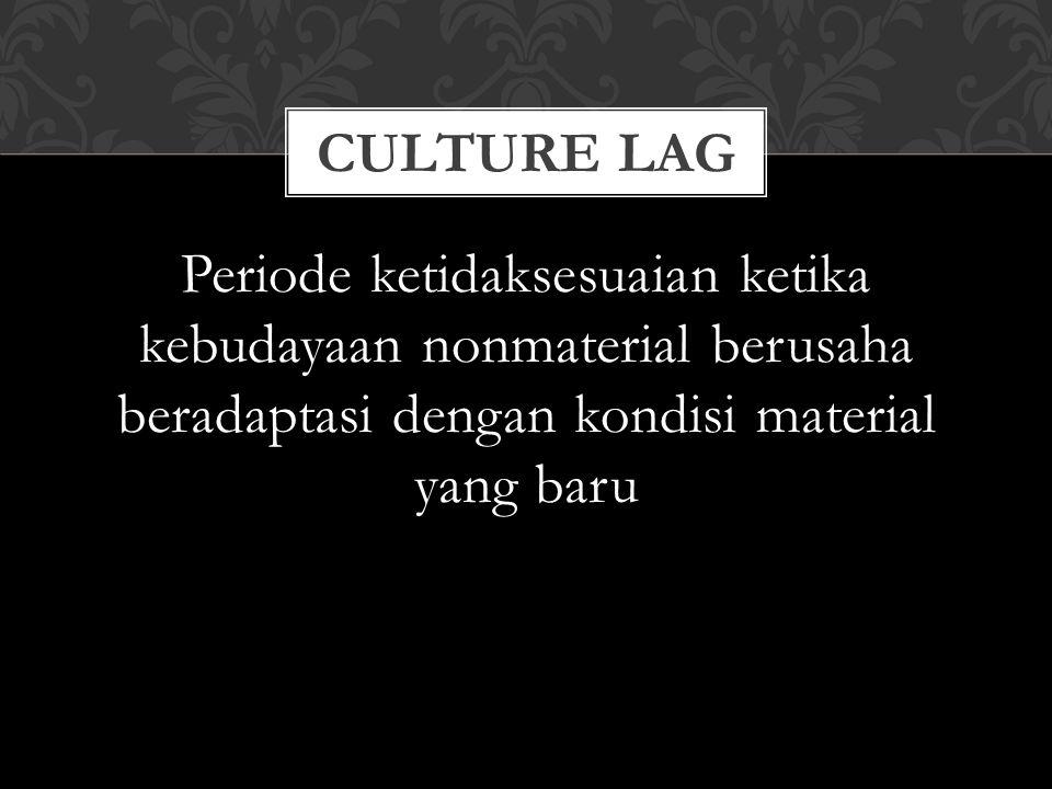 Periode ketidaksesuaian ketika kebudayaan nonmaterial berusaha beradaptasi dengan kondisi material yang baru CULTURE LAG