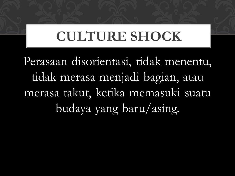 Perasaan disorientasi, tidak menentu, tidak merasa menjadi bagian, atau merasa takut, ketika memasuki suatu budaya yang baru/asing. CULTURE SHOCK
