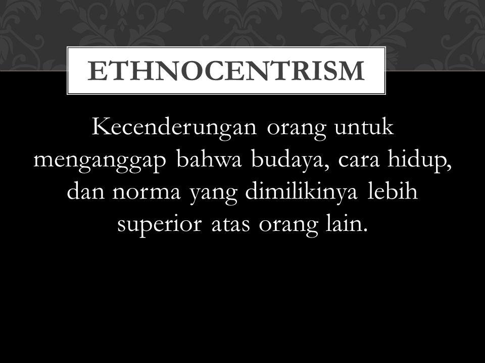 Kecenderungan orang untuk menganggap bahwa budaya, cara hidup, dan norma yang dimilikinya lebih superior atas orang lain. ETHNOCENTRISM