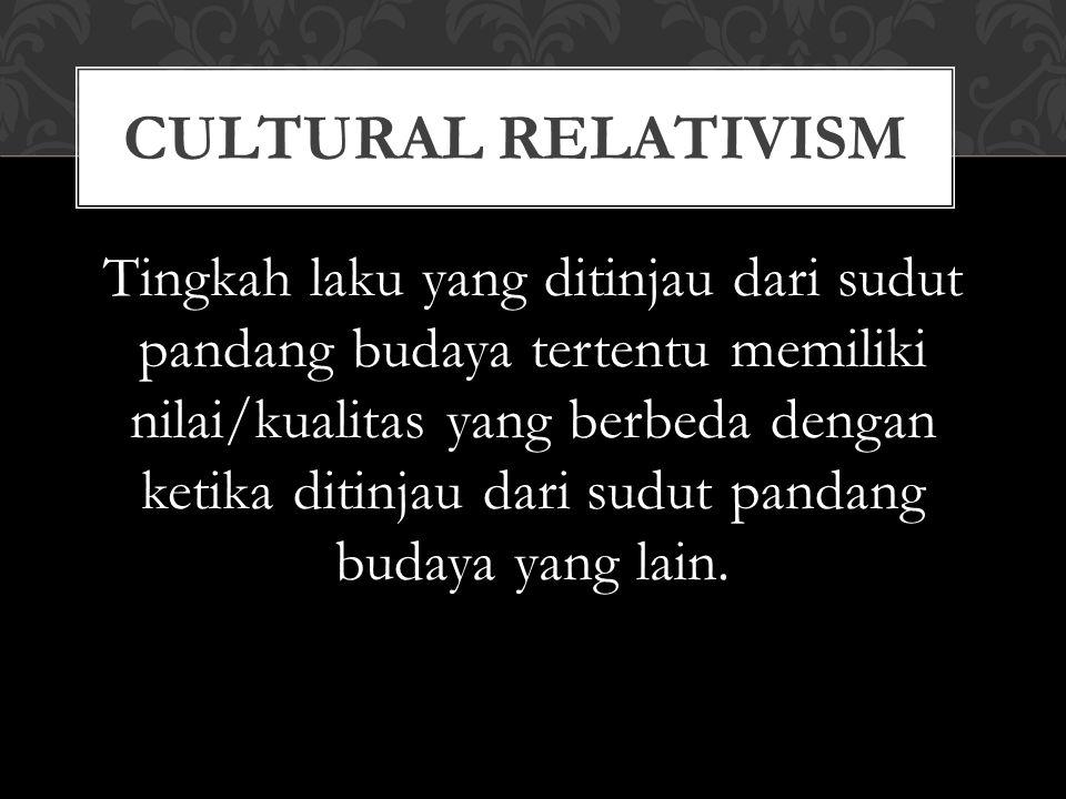 Tingkah laku yang ditinjau dari sudut pandang budaya tertentu memiliki nilai/kualitas yang berbeda dengan ketika ditinjau dari sudut pandang budaya yang lain.