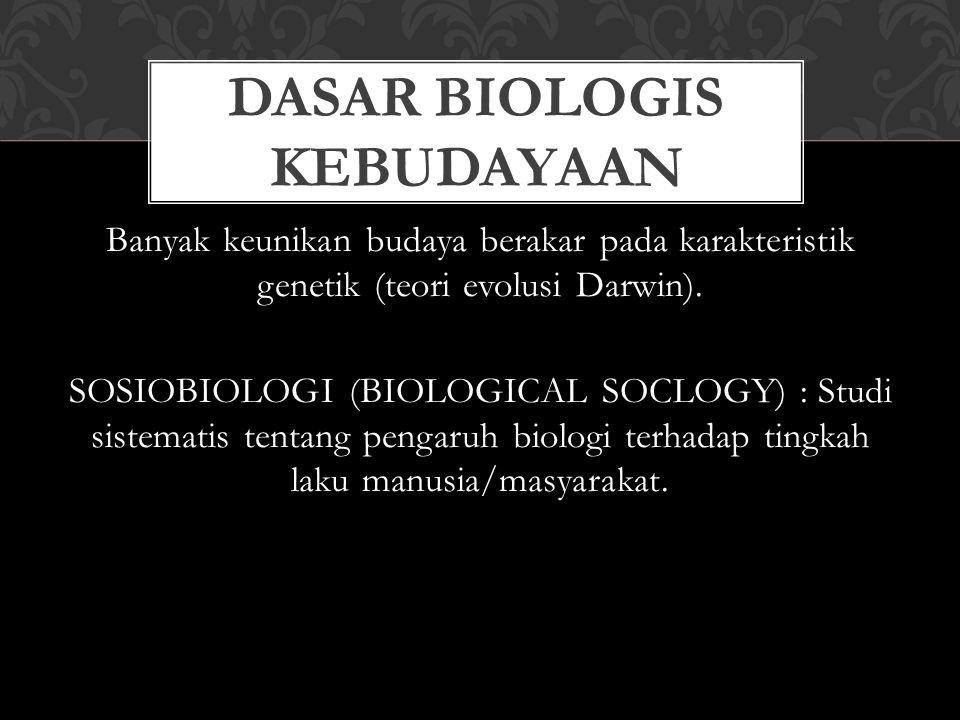 Banyak keunikan budaya berakar pada karakteristik genetik (teori evolusi Darwin). SOSIOBIOLOGI (BIOLOGICAL SOCLOGY) : Studi sistematis tentang pengaru