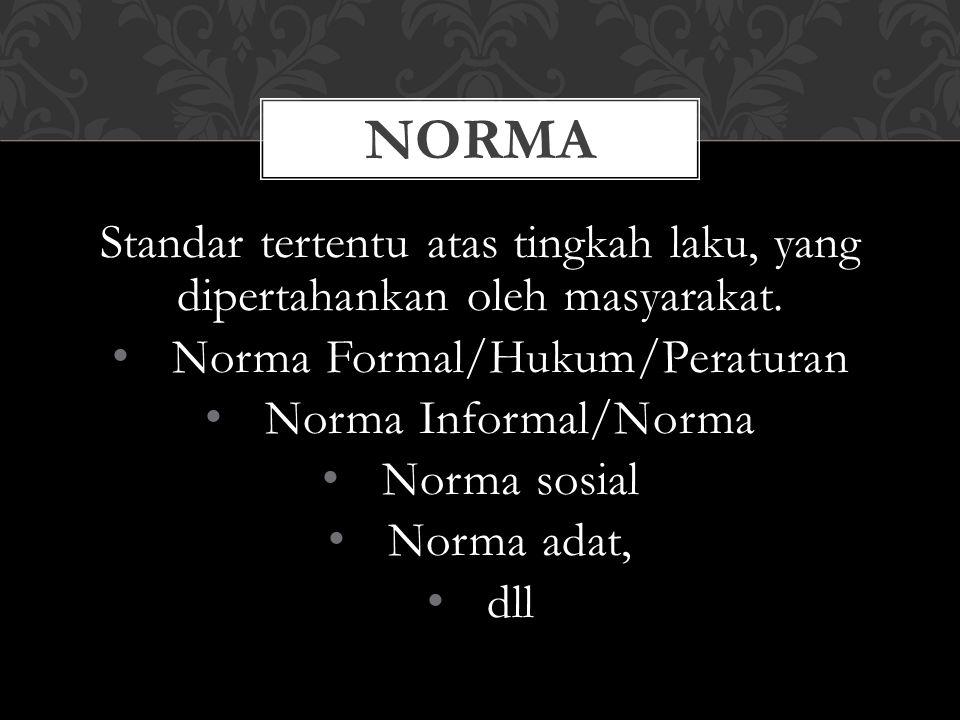Standar tertentu atas tingkah laku, yang dipertahankan oleh masyarakat. • Norma Formal/Hukum/Peraturan • Norma Informal/Norma • Norma sosial • Norma a