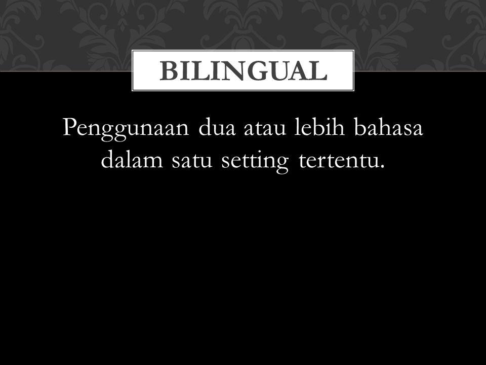 BILINGUAL Penggunaan dua atau lebih bahasa dalam satu setting tertentu.