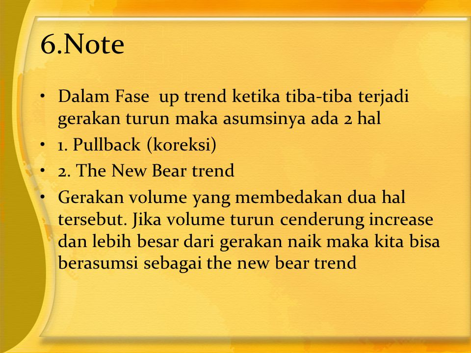 6.Note •Dalam Fase up trend ketika tiba-tiba terjadi gerakan turun maka asumsinya ada 2 hal •1. Pullback (koreksi) •2. The New Bear trend •Gerakan vol