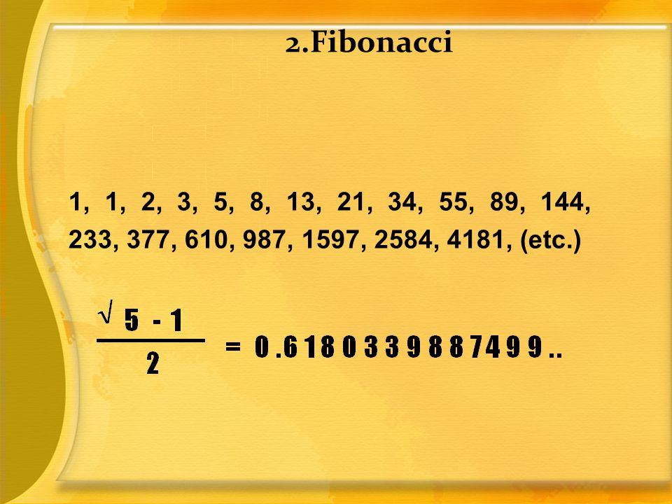 2.Fibonacci 1, 1, 2, 3, 5, 8, 13, 21, 34, 55, 89, 144, 233, 377, 610, 987, 1597, 2584, 4181, (etc.)