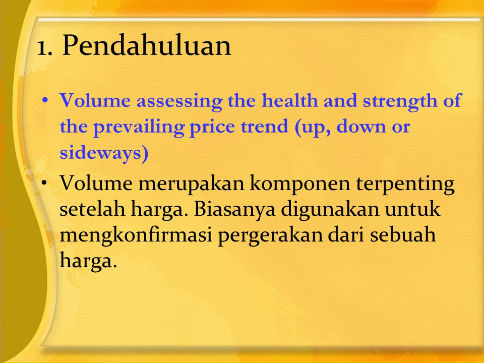 1. Pendahuluan •Volume assessing the health and strength of the prevailing price trend (up, down or sideways) ‏ •Volume merupakan komponen terpenting