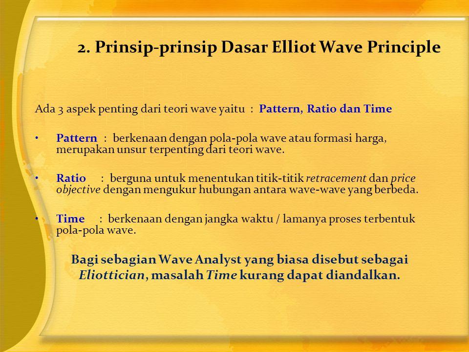 2. Prinsip-prinsip Dasar Elliot Wave Principle Ada 3 aspek penting dari teori wave yaitu : Pattern, Ratio dan Time •Pattern : berkenaan dengan pola-po