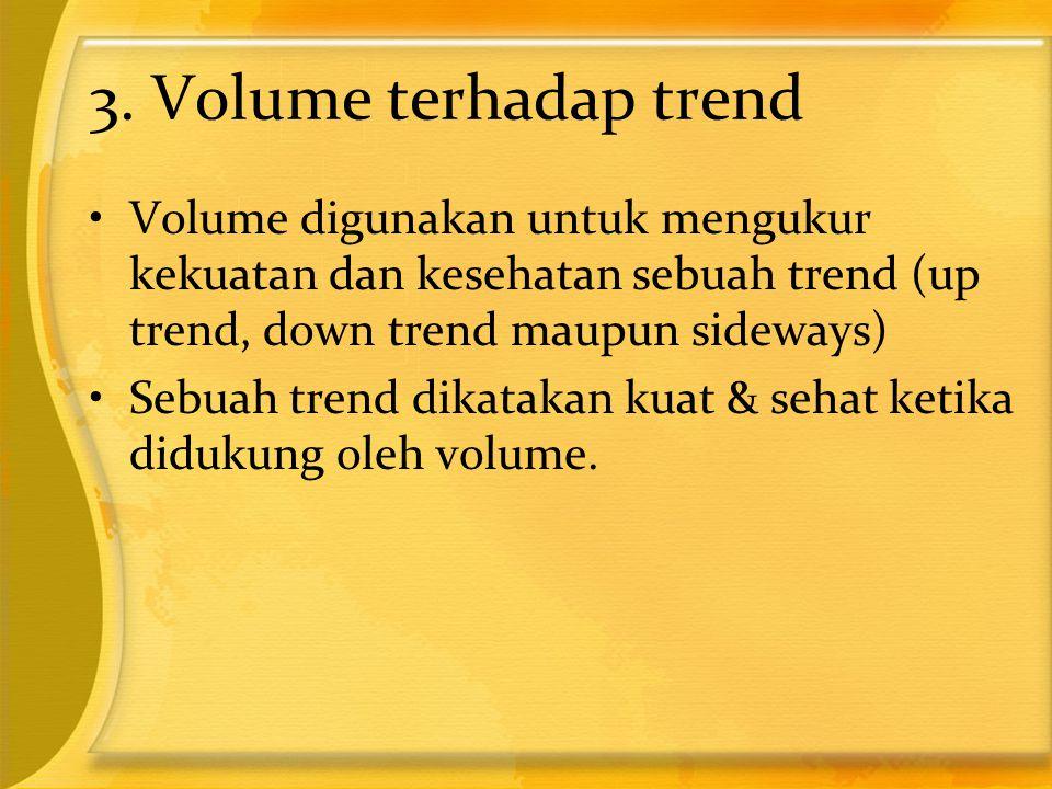 3. Volume terhadap trend •Volume digunakan untuk mengukur kekuatan dan kesehatan sebuah trend (up trend, down trend maupun sideways) •Sebuah trend dik