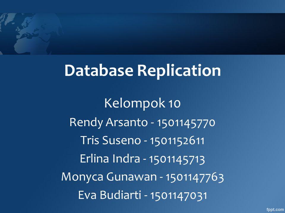 Database Replication Kelompok 10 Rendy Arsanto - 1501145770 Tris Suseno - 1501152611 Erlina Indra - 1501145713 Monyca Gunawan - 1501147763 Eva Budiarti - 1501147031