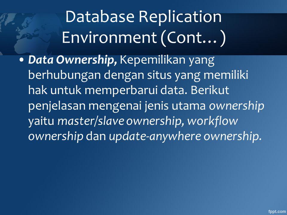 Database Replication Environment (Cont…) •Data Ownership, Kepemilikan yang berhubungan dengan situs yang memiliki hak untuk memperbarui data.