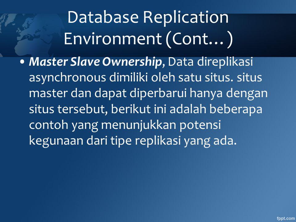 Database Replication Environment (Cont…) •Master Slave Ownership, Data direplikasi asynchronous dimiliki oleh satu situs.