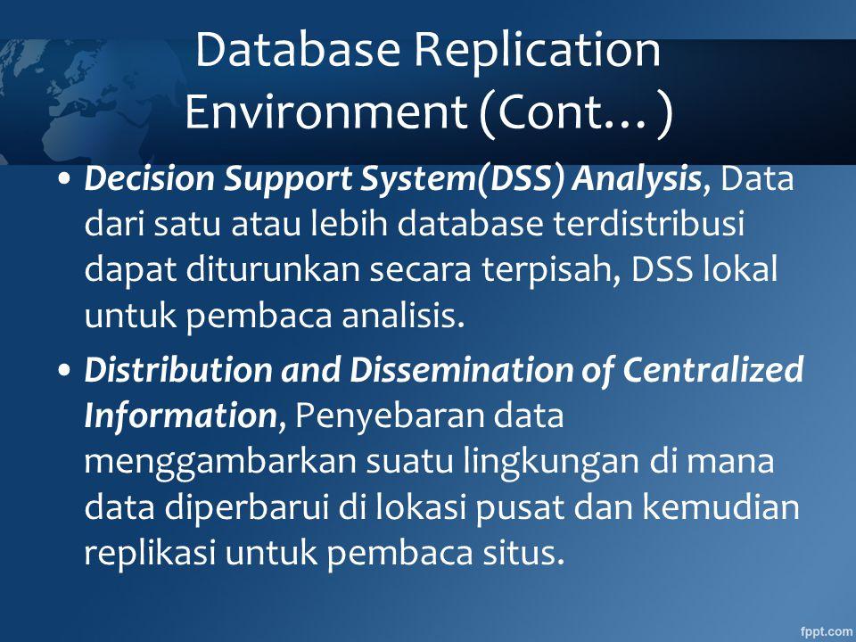 Database Replication Environment (Cont…) •Decision Support System(DSS) Analysis, Data dari satu atau lebih database terdistribusi dapat diturunkan secara terpisah, DSS lokal untuk pembaca analisis.