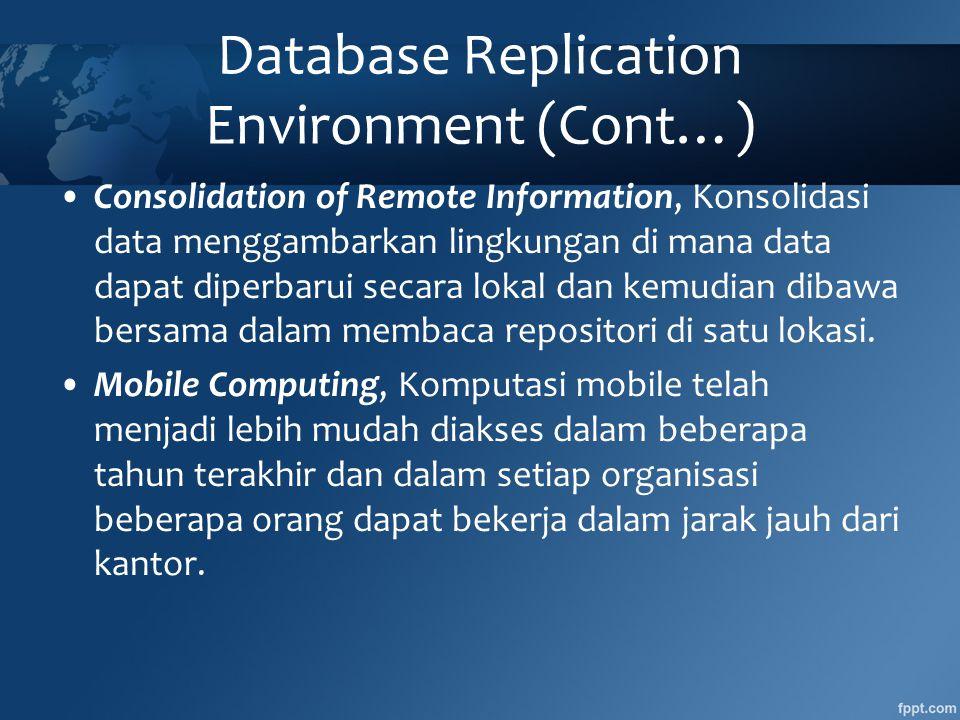 Database Replication Environment (Cont…) •Consolidation of Remote Information, Konsolidasi data menggambarkan lingkungan di mana data dapat diperbarui secara lokal dan kemudian dibawa bersama dalam membaca repositori di satu lokasi.