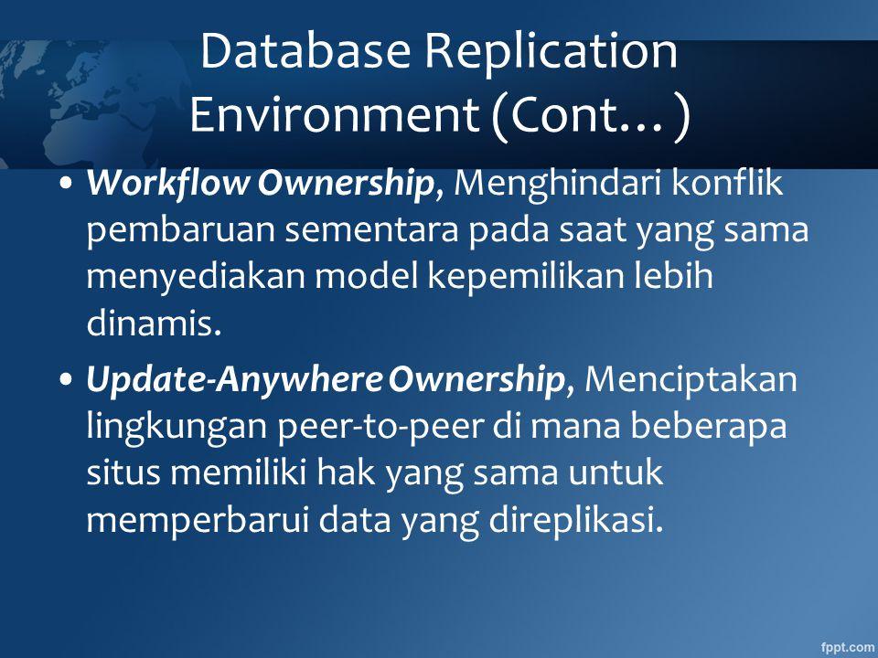 Database Replication Environment (Cont…) •Workflow Ownership, Menghindari konflik pembaruan sementara pada saat yang sama menyediakan model kepemilikan lebih dinamis.