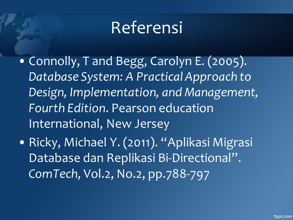 Referensi •Connolly, T and Begg, Carolyn E. (2005). Database System: A Practical Approach to Design, Implementation, and Management, Fourth Edition. P