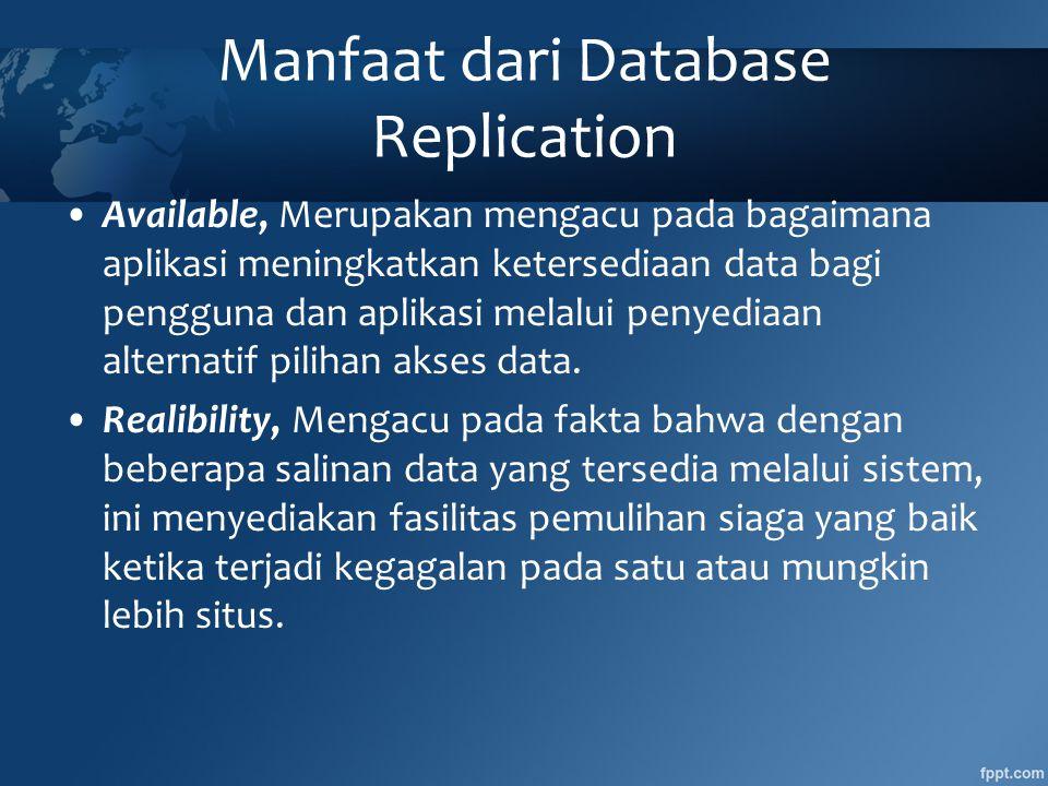 Manfaat dari Database Replication •Available, Merupakan mengacu pada bagaimana aplikasi meningkatkan ketersediaan data bagi pengguna dan aplikasi melalui penyediaan alternatif pilihan akses data.