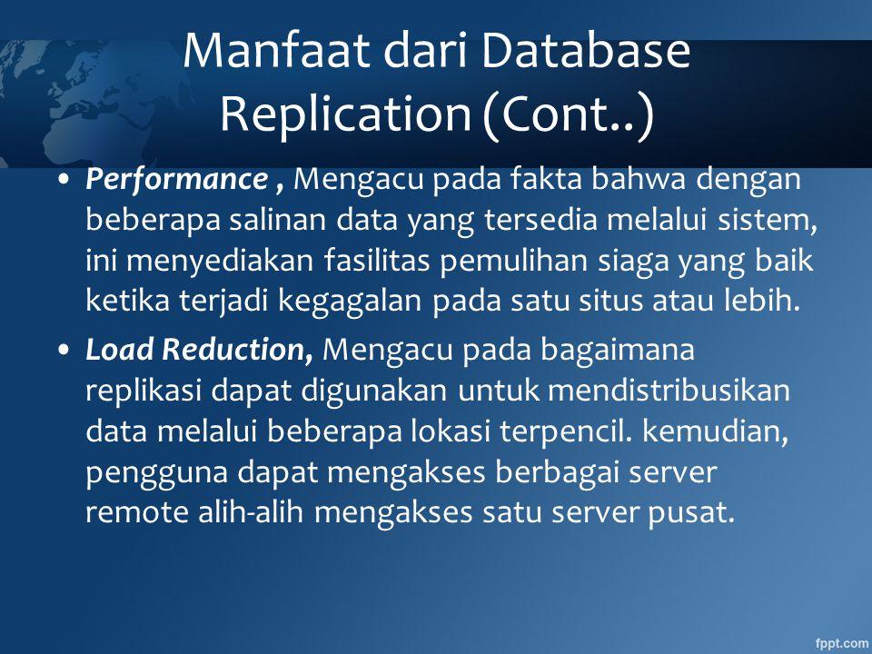 Manfaat dari Database Replication (Cont..) •Performance, Mengacu pada fakta bahwa dengan beberapa salinan data yang tersedia melalui sistem, ini menyediakan fasilitas pemulihan siaga yang baik ketika terjadi kegagalan pada satu situs atau lebih.