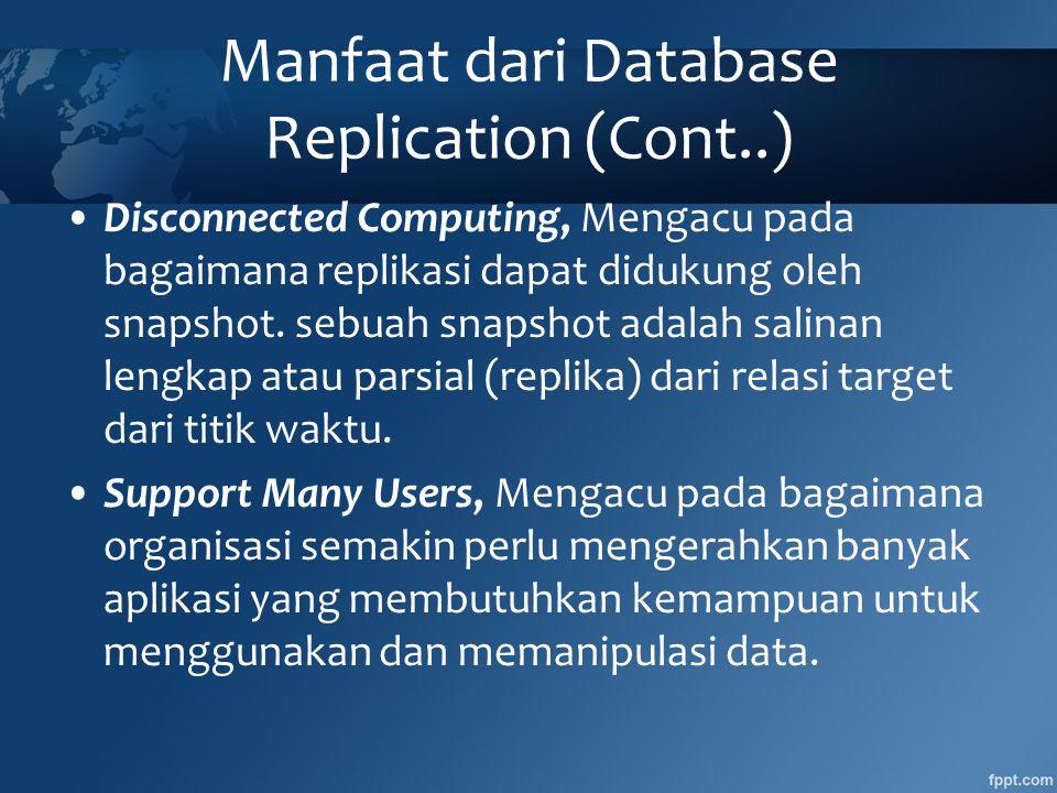 Manfaat dari Database Replication (Cont..) •Disconnected Computing, Mengacu pada bagaimana replikasi dapat didukung oleh snapshot.
