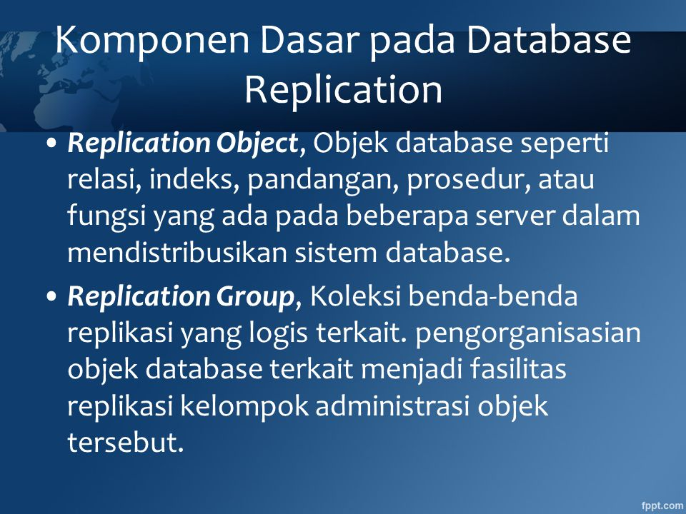 Komponen Dasar pada Database Replication •Replication Object, Objek database seperti relasi, indeks, pandangan, prosedur, atau fungsi yang ada pada beberapa server dalam mendistribusikan sistem database.