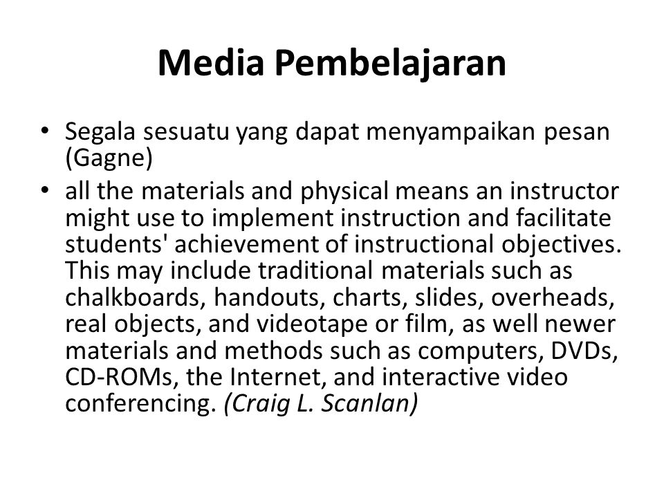 Media Pembelajaran • Segala sesuatu yang dapat menyampaikan pesan (Gagne) • all the materials and physical means an instructor might use to implement instruction and facilitate students achievement of instructional objectives.