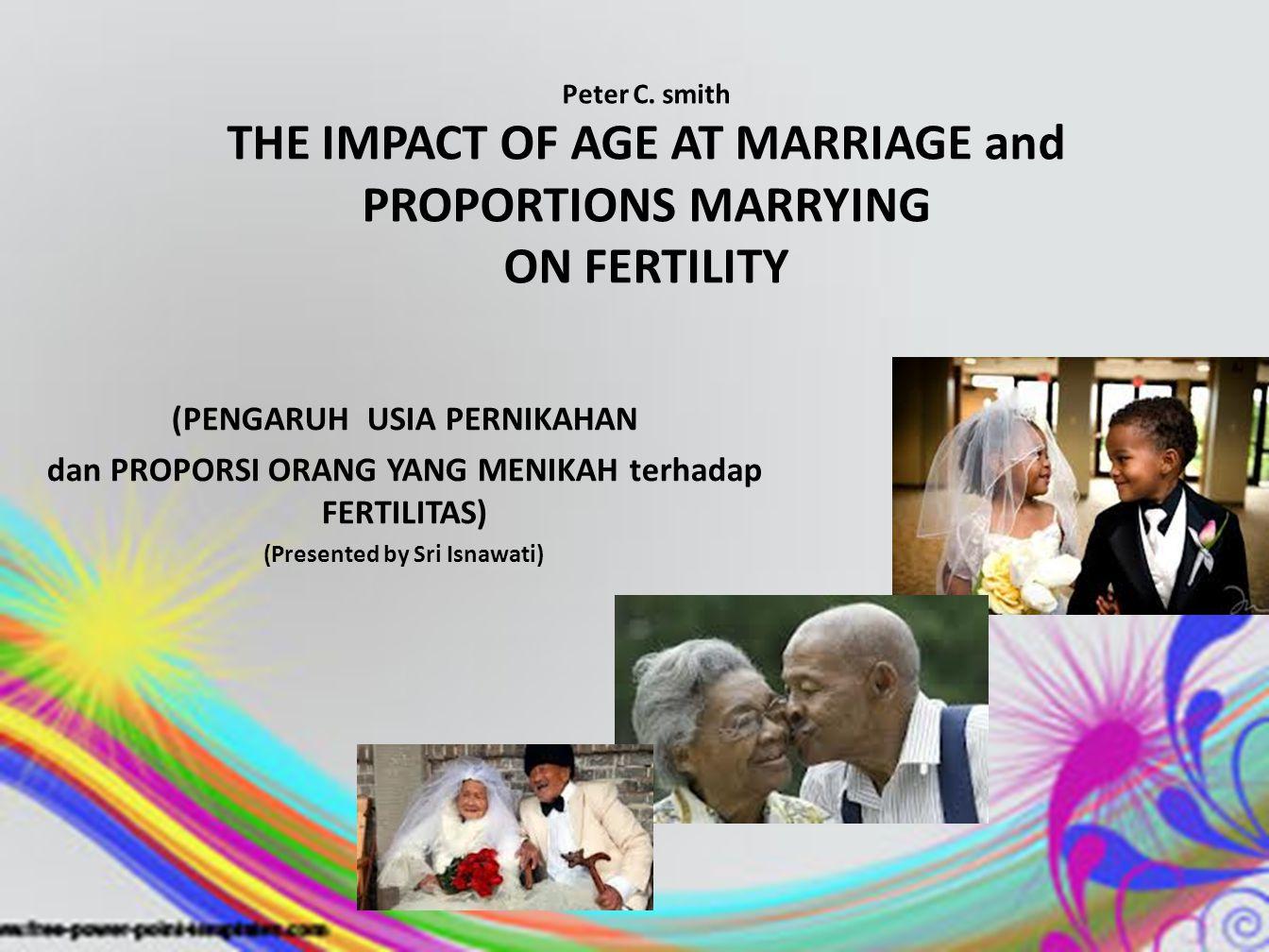 (PENGARUH USIA PERNIKAHAN dan PROPORSI ORANG YANG MENIKAH terhadap FERTILITAS) (Presented by Sri Isnawati) Peter C. smith THE IMPACT OF AGE AT MARRIAG