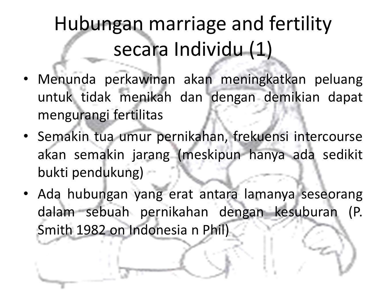 Hubungan marriage and fertility secara Individu (1) • Menunda perkawinan akan meningkatkan peluang untuk tidak menikah dan dengan demikian dapat mengu