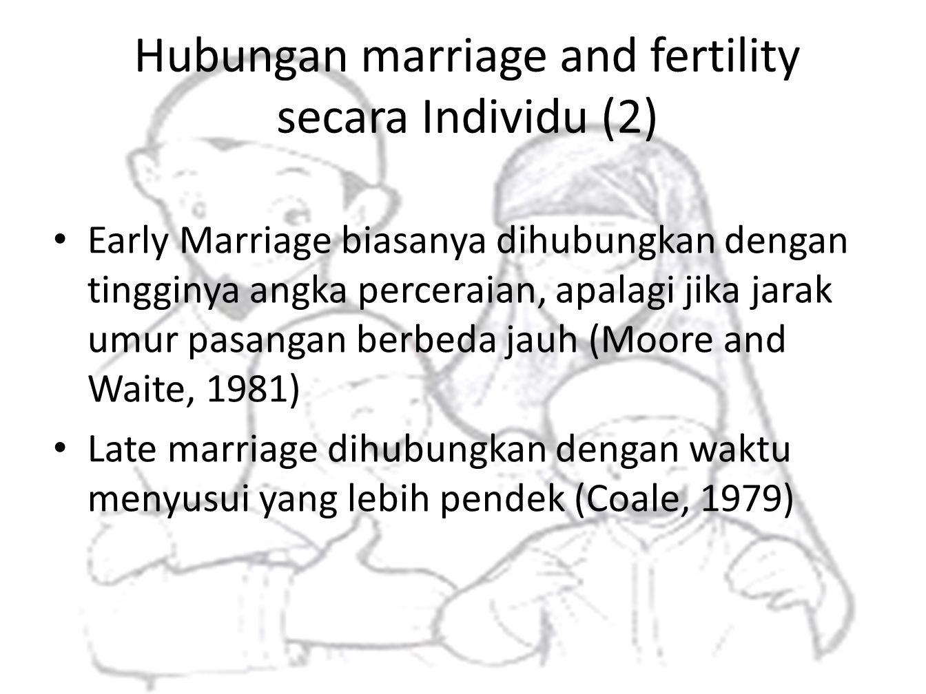 Hubungan marriage and fertility secara Individu (2) • Early Marriage biasanya dihubungkan dengan tingginya angka perceraian, apalagi jika jarak umur p