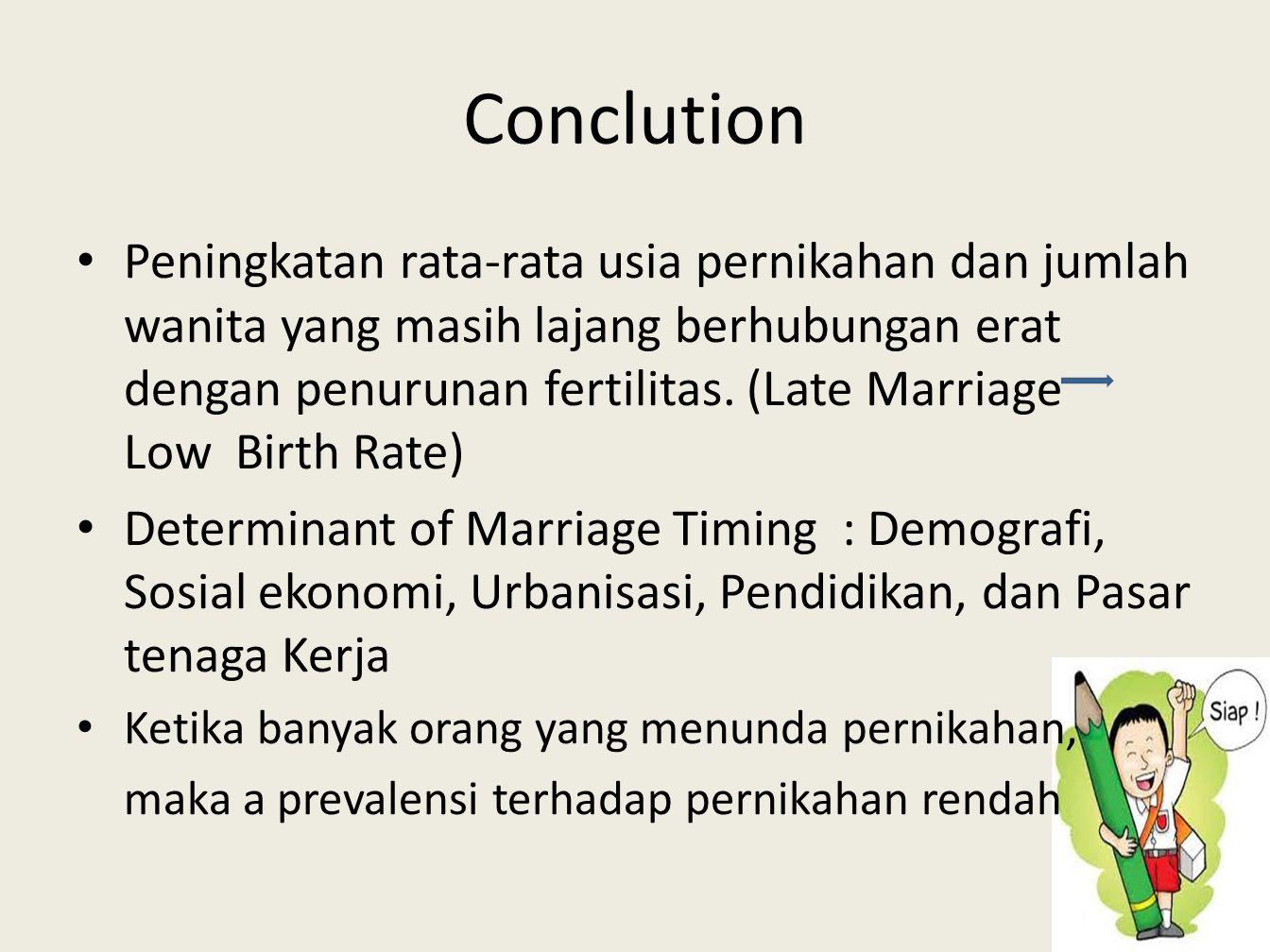 Conclution • Peningkatan rata-rata usia pernikahan dan jumlah wanita yang masih lajang berhubungan erat dengan penurunan fertilitas. (Late Marriage Lo