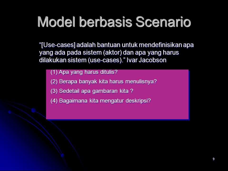 9 Model berbasis Scenario [Use-cases] adalah bantuan untuk mendefinisikan apa yang ada pada sistem (aktor) dan apa yang harus dilakukan sistem (use-cases). Ivar Jacobson (1) Apa yang harus ditulis.