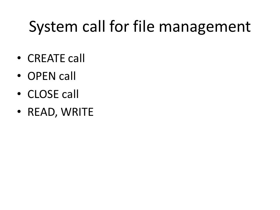 System call for file management • CREATE call • OPEN call • CLOSE call • READ, WRITE