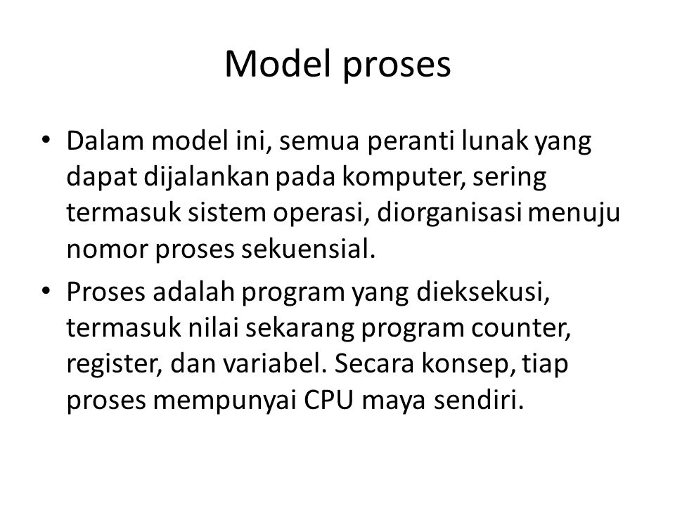 Model proses • Dalam model ini, semua peranti lunak yang dapat dijalankan pada komputer, sering termasuk sistem operasi, diorganisasi menuju nomor proses sekuensial.
