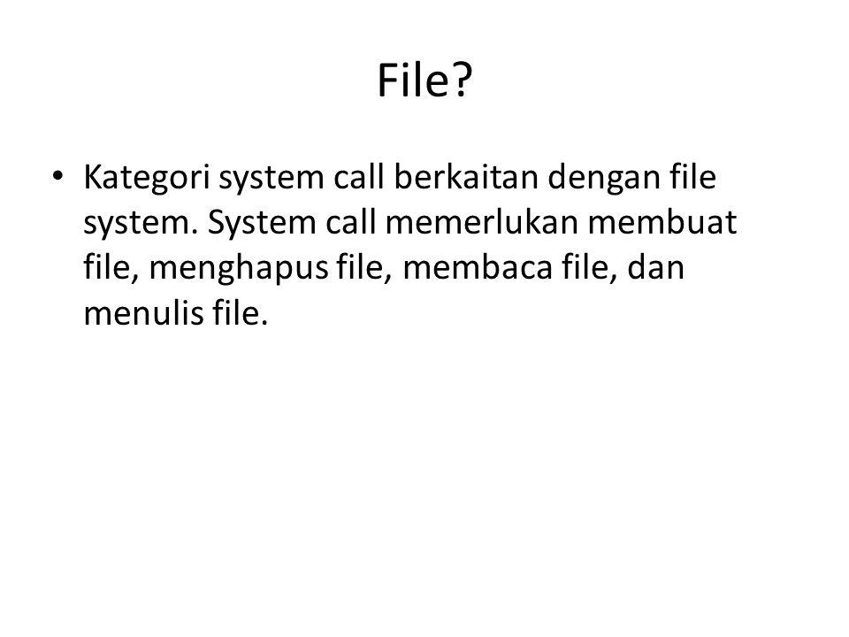 File.• Kategori system call berkaitan dengan file system.