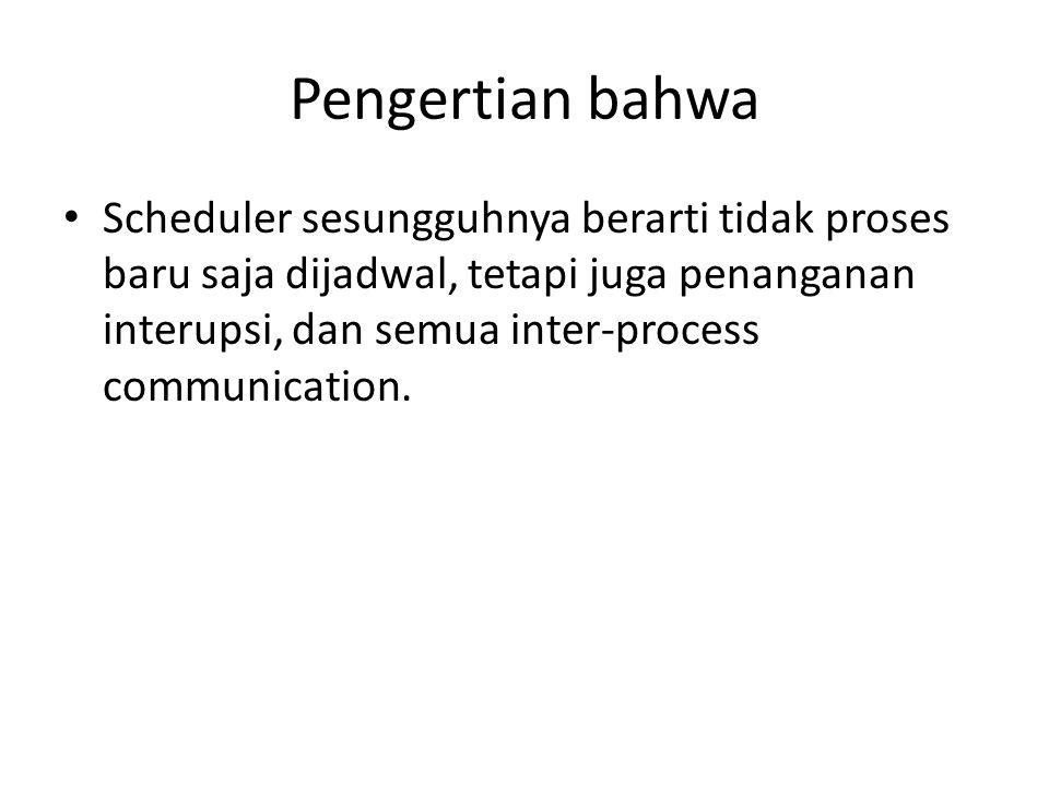 Pengertian bahwa • Scheduler sesungguhnya berarti tidak proses baru saja dijadwal, tetapi juga penanganan interupsi, dan semua inter-process communication.
