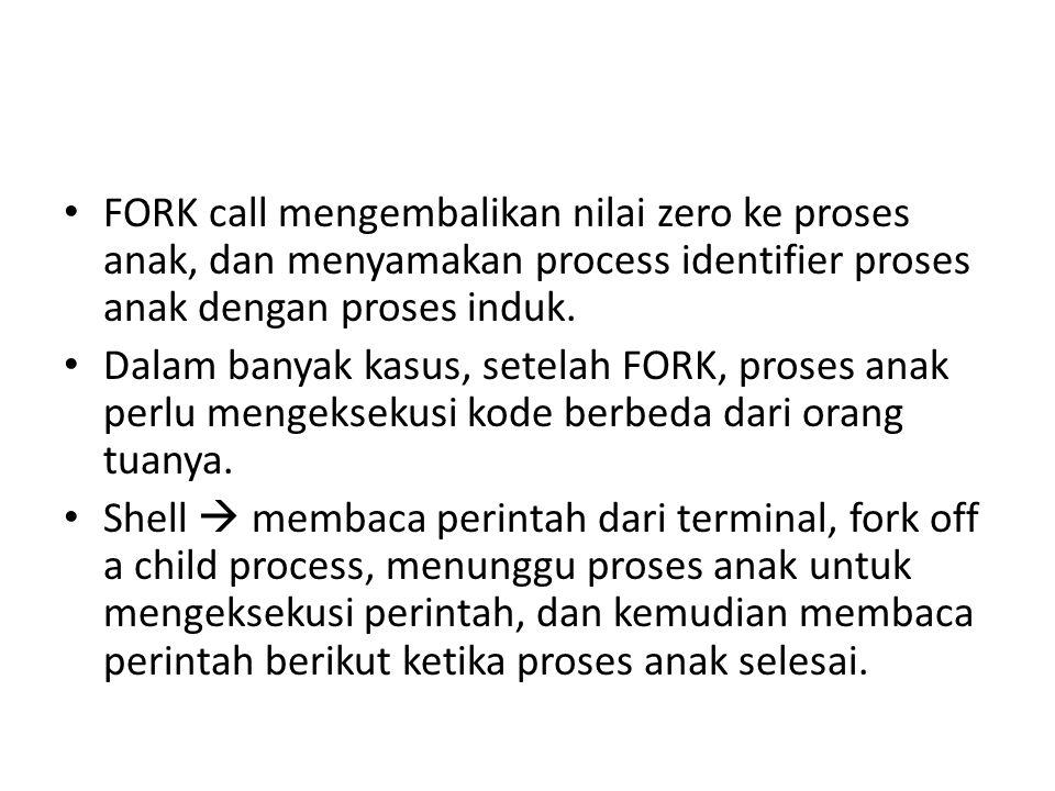 • FORK call mengembalikan nilai zero ke proses anak, dan menyamakan process identifier proses anak dengan proses induk.