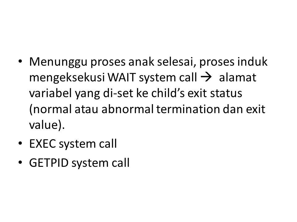 • Menunggu proses anak selesai, proses induk mengeksekusi WAIT system call  alamat variabel yang di-set ke child's exit status (normal atau abnormal termination dan exit value).