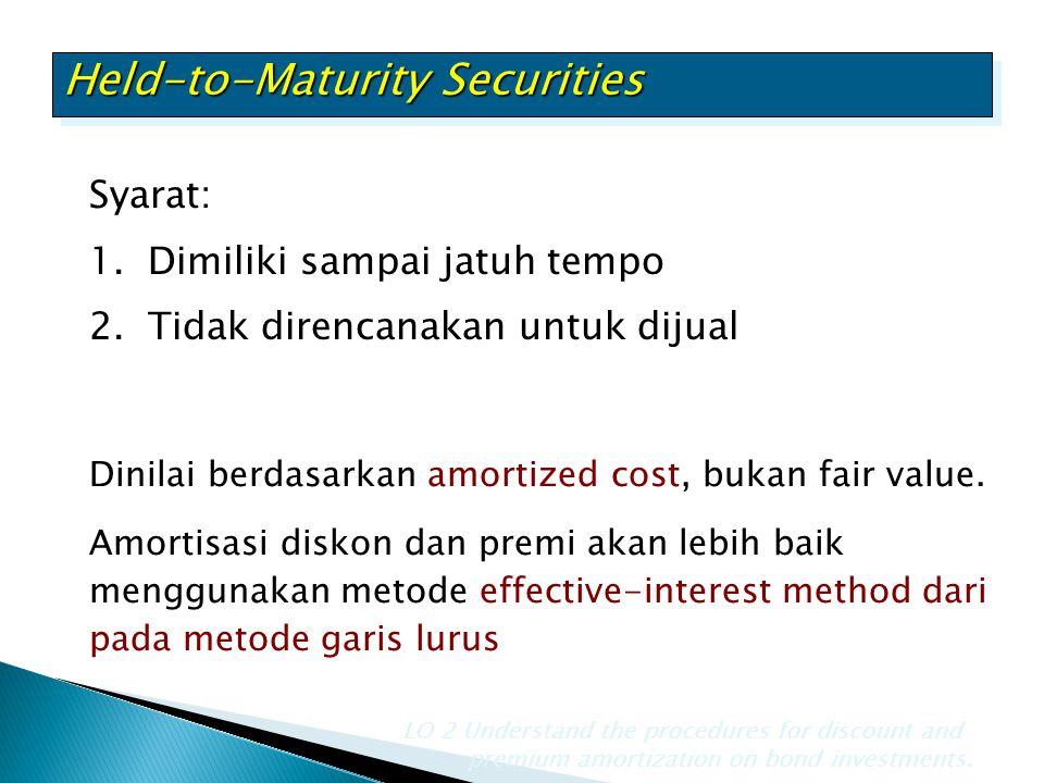 Held-to-Maturity Securities Syarat: 1.Dimiliki sampai jatuh tempo 2.Tidak direncanakan untuk dijual Dinilai berdasarkan amortized cost, bukan fair val