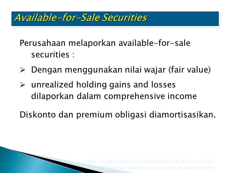 Perusahaan melaporkan available-for-sale securities :  Dengan menggunakan nilai wajar (fair value)  unrealized holding gains and losses dilaporkan d