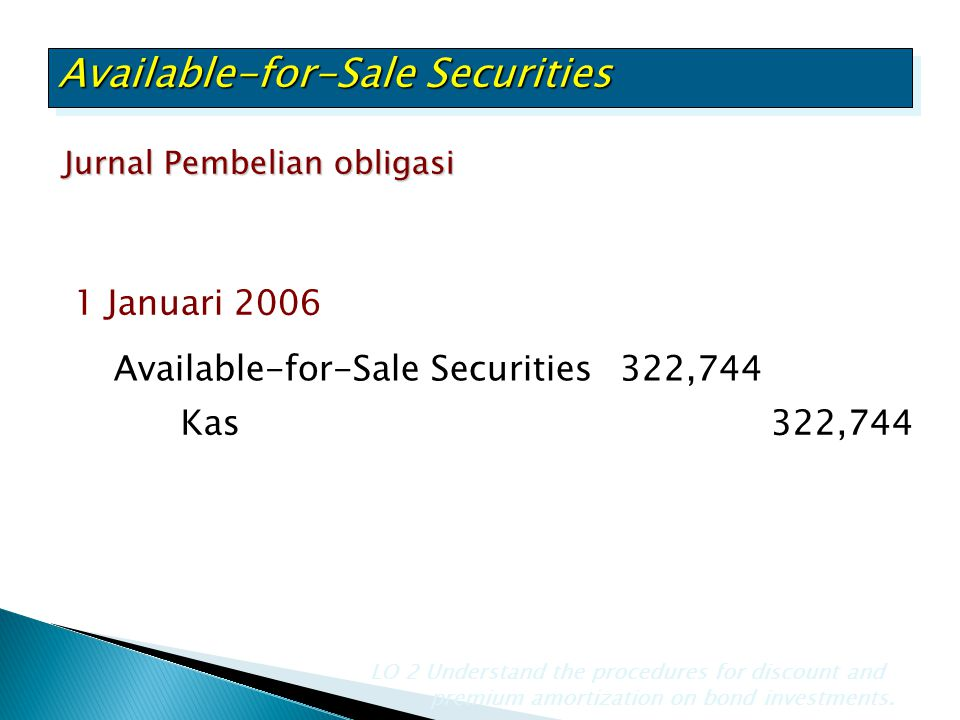 Jurnal Pembelian obligasi LO 2 Understand the procedures for discount and premium amortization on bond investments. Available-for-Sale Securities322,7