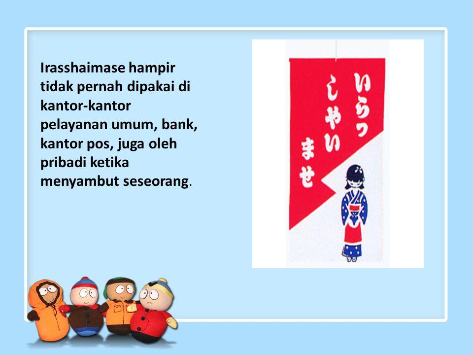 Irasshaimase – Selamat datang Merupakan kata yang sering dipakai oleh pelayan toko untuk memberi sambutan kepada para costumer- nya.