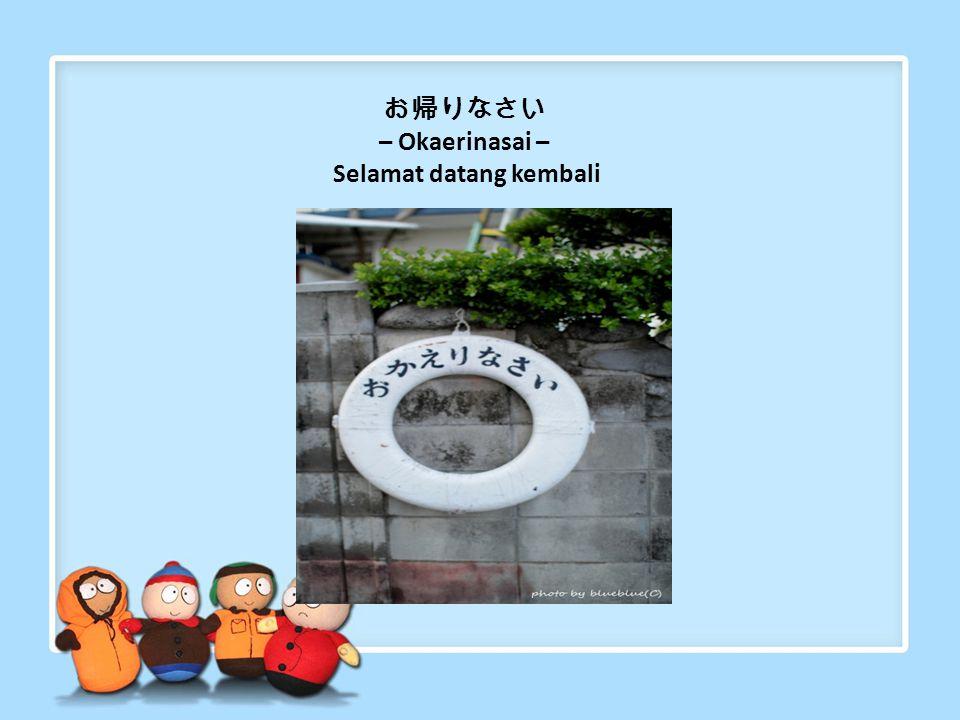 "ただいま – Tadaima – Saya kembali Sering juga diartikan ""Saya pulang"". Diucapkan ketika kita kembali ke rumah"