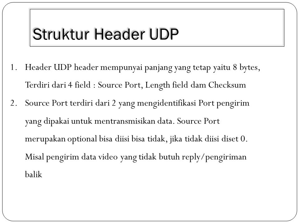 1.Header UDP header mempunyai panjang yang tetap yaitu 8 bytes, Terdiri dari 4 field : Source Port, Length field dam Checksum 2.Source Port terdiri da
