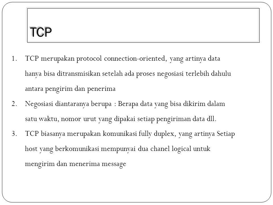 TCP 1.TCP merupakan protocol connection-oriented, yang artinya data hanya bisa ditransmisikan setelah ada proses negosiasi terlebih dahulu antara peng